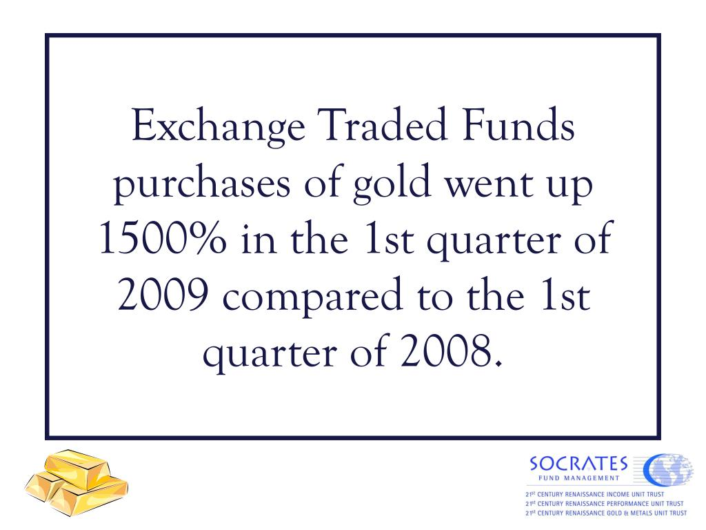 Exchange Traded Funds purchases of gold went up 1500% in the 1st quarter of 2009 compared to the 1st quarter of 2008.