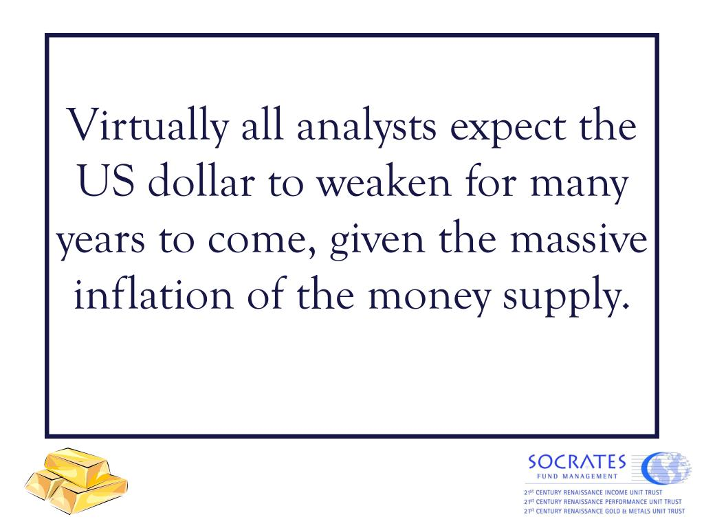 Virtually all analysts expect the US dollar to weaken for many years to come, given the massive inflation of the money supply.