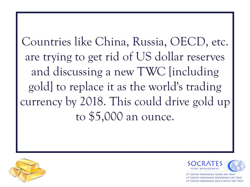 Countries like China, Russia, OECD, etc. are trying to get rid of US dollar reserves and discussing a new TWC [including gold] to replace it as the world's trading currency by 2018. This could drive gold up to $5,000 an ounce.