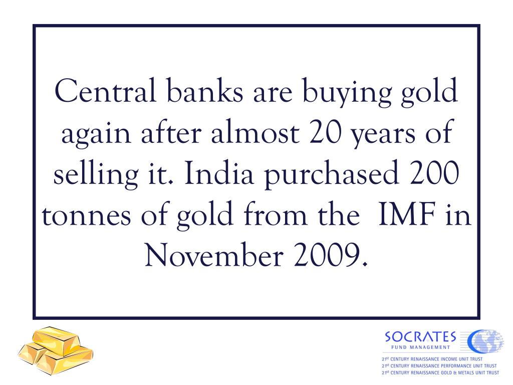 Central banks are buying gold again after almost 20 years of selling it. India purchased 200 tonnes of gold from the  IMF in November 2009.