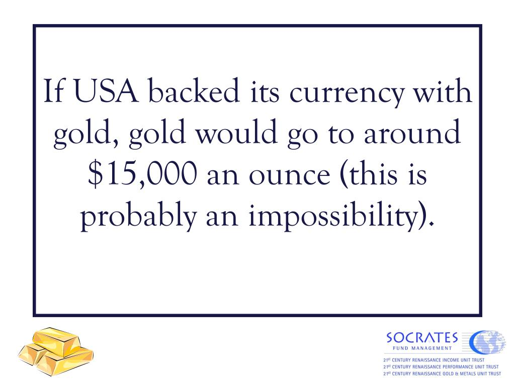 If USA backed its currency with gold, gold would go to around $15,000 an ounce (this is probably an impossibility).