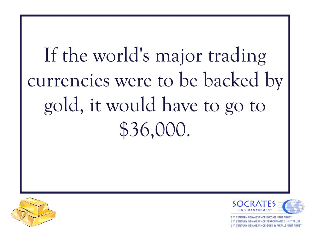 If the world's major trading currencies were to be backed by gold, it would have to go to $36,000.