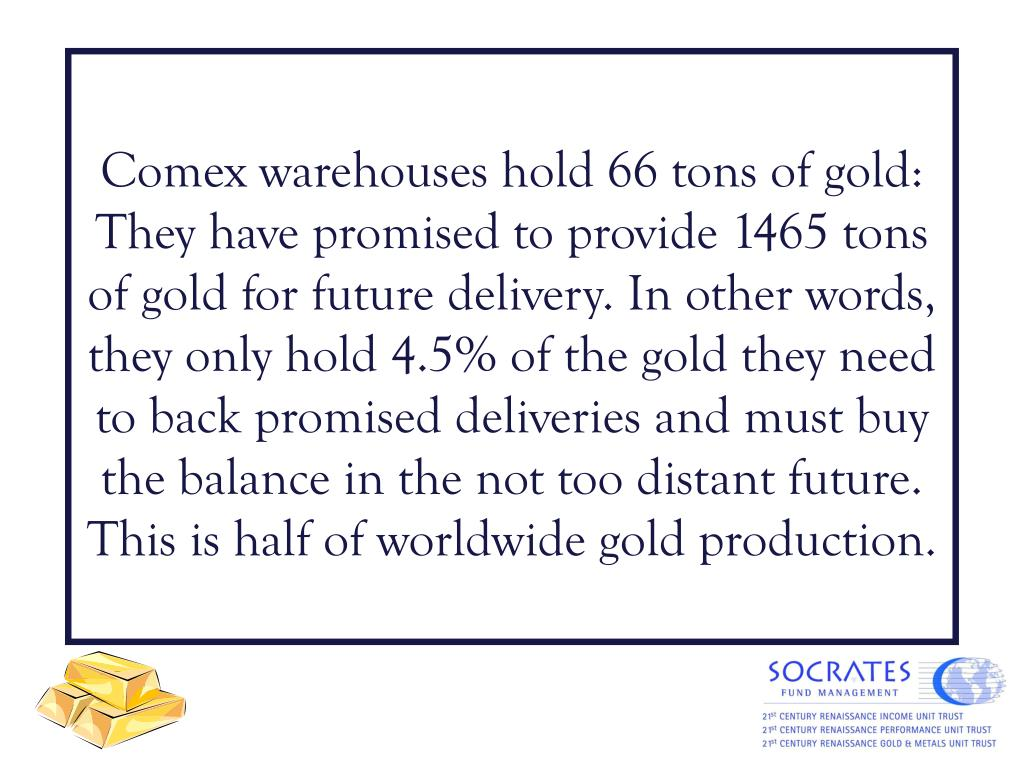 Comex warehouses hold 66 tons of gold: They have promised to provide 1465 tons of gold for future delivery. In other words, they only hold 4.5% of the gold they need to back promised deliveries and must buy the balance in the not too distant future. This is half of worldwide gold production.
