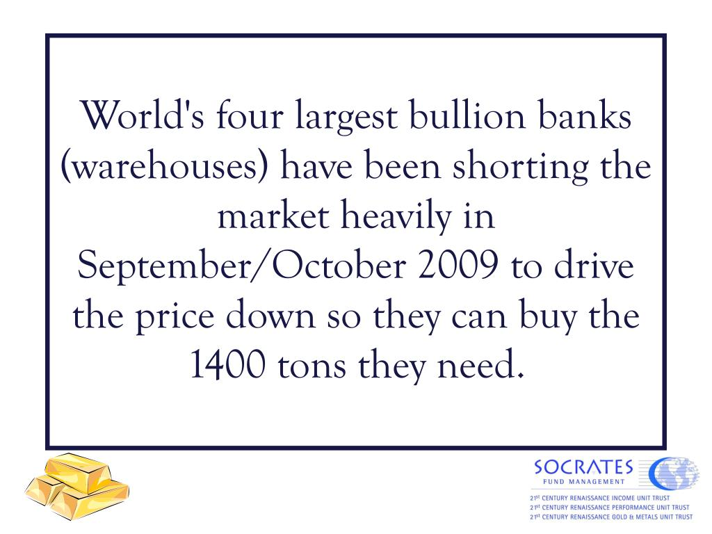 World's four largest bullion banks (warehouses) have been shorting the market heavily in September/October 2009 to drive the price down so they can buy the 1400 tons they need.