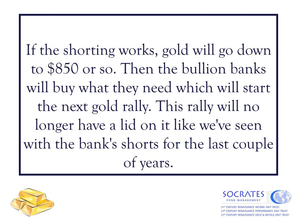 If the shorting works, gold will go down to $850 or so. Then the bullion banks will buy what they need which will start the next gold rally. This rally will no longer have a lid on it like we've seen with the bank's shorts for the last couple of years.