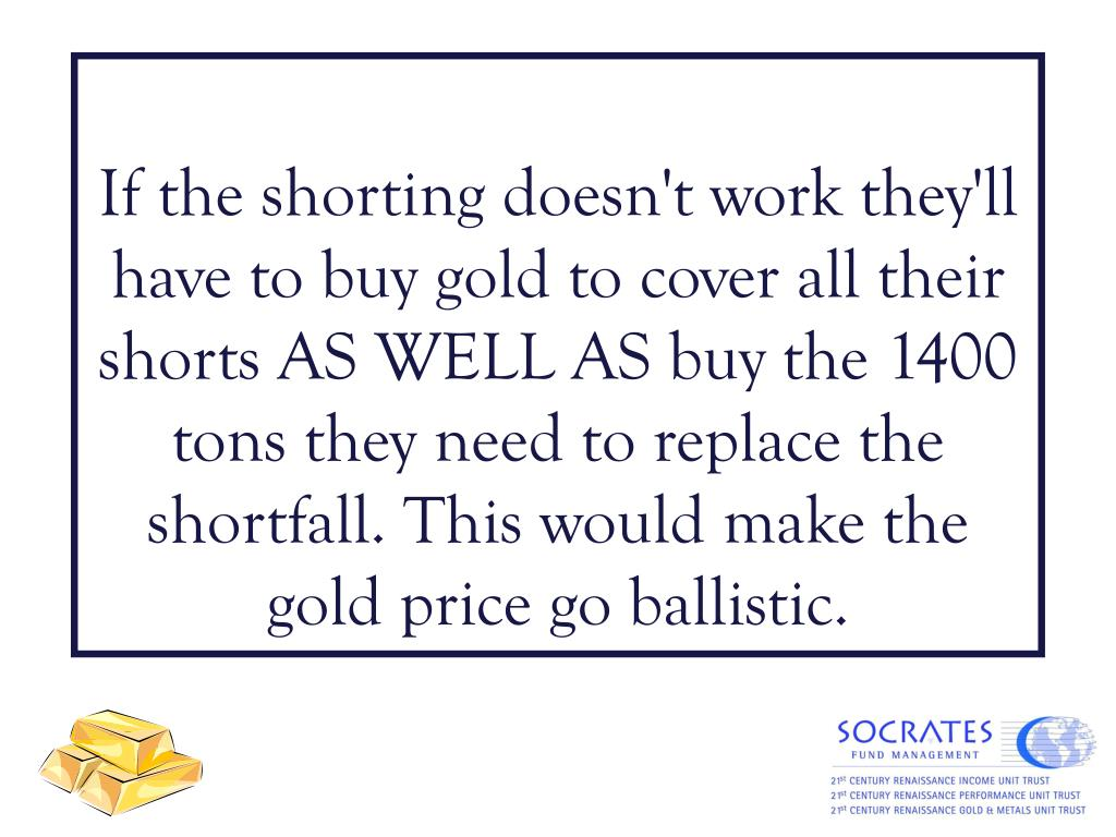 If the shorting doesn't work they'll have to buy gold to cover all their shorts AS WELL AS buy the 1400 tons they need to replace the shortfall. This would make the gold price go ballistic.