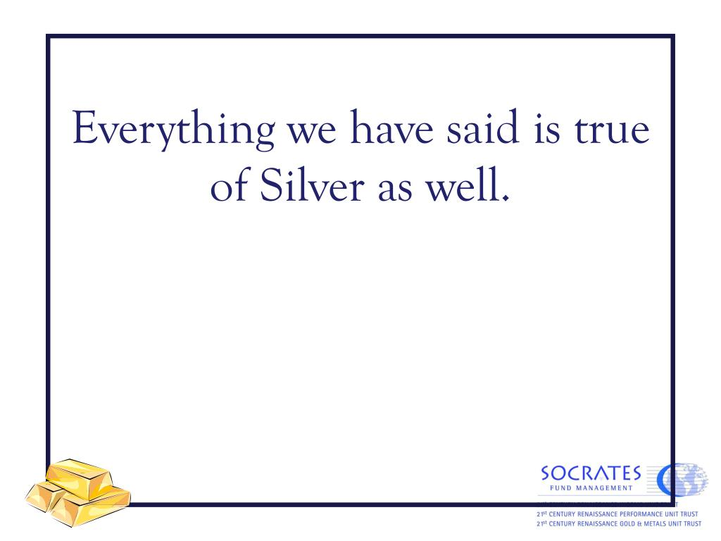 Everything we have said is true of Silver as well.