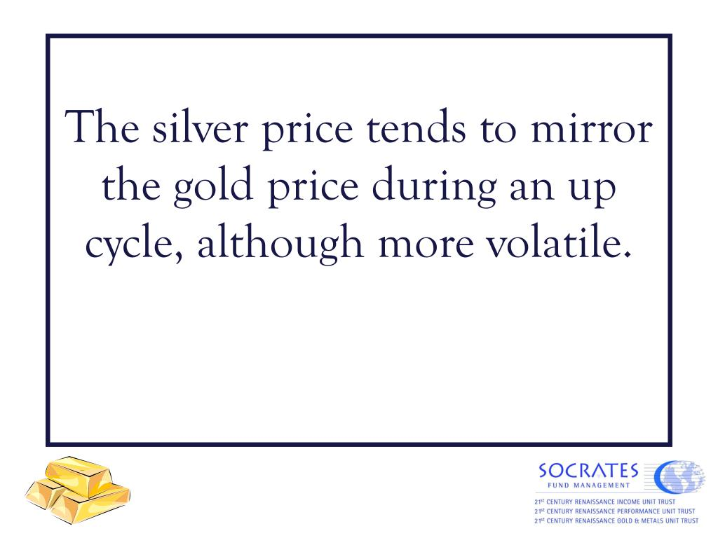 The silver price tends to mirror the gold price during an up cycle, although more volatile.