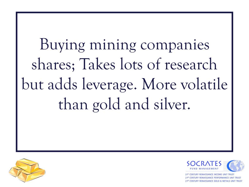 Buying mining companies shares; Takes lots of research but adds leverage. More volatile than gold and silver.