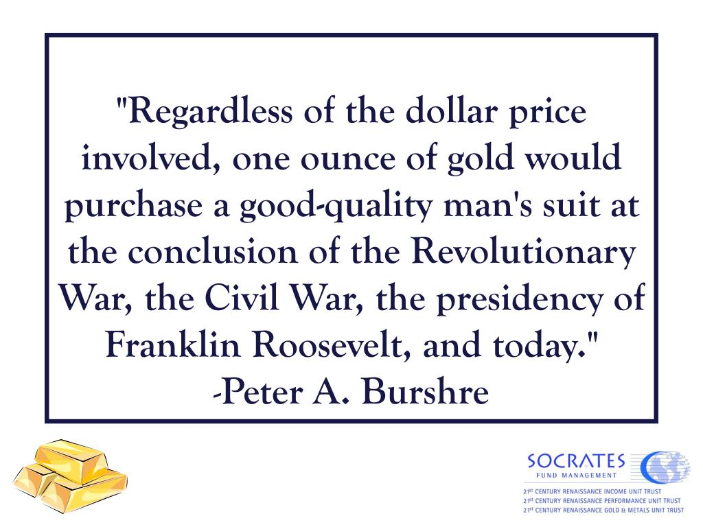 """Regardless of the dollar price involved, one ounce of gold would purchase a good-quality man's suit at the conclusion of the Revolutionary War, the Civil War, the presidency of Franklin Roosevelt, and today."""