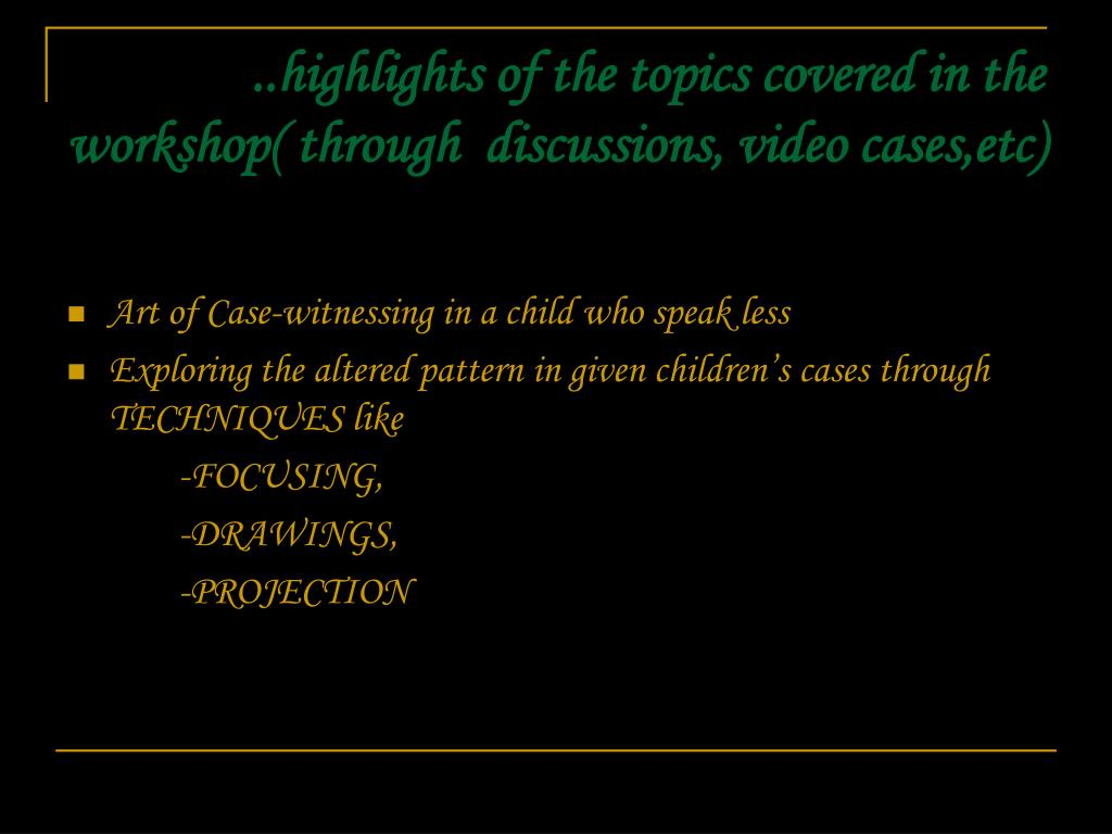 ..highlights of the topics covered in the workshop( through  discussions, video cases,etc)