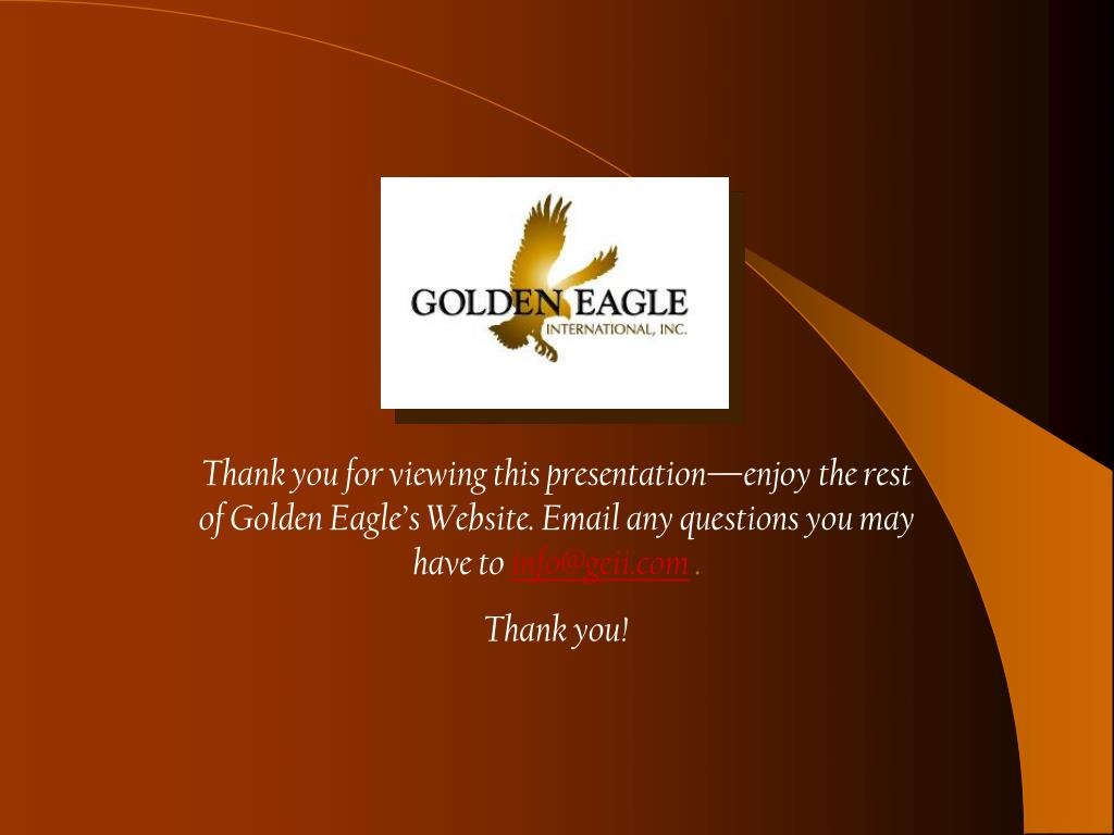 Thank you for viewing this presentation—enjoy the rest of Golden Eagle's Website. Email any questions you may have to
