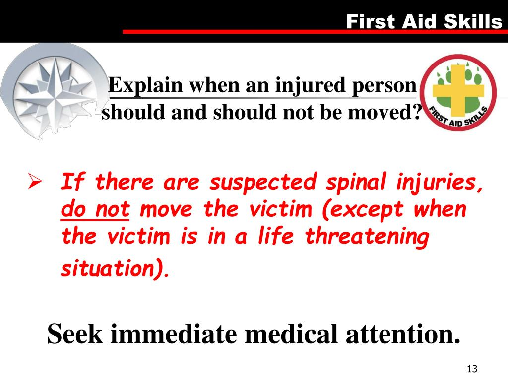 Explain when an injured person should and should not be moved?