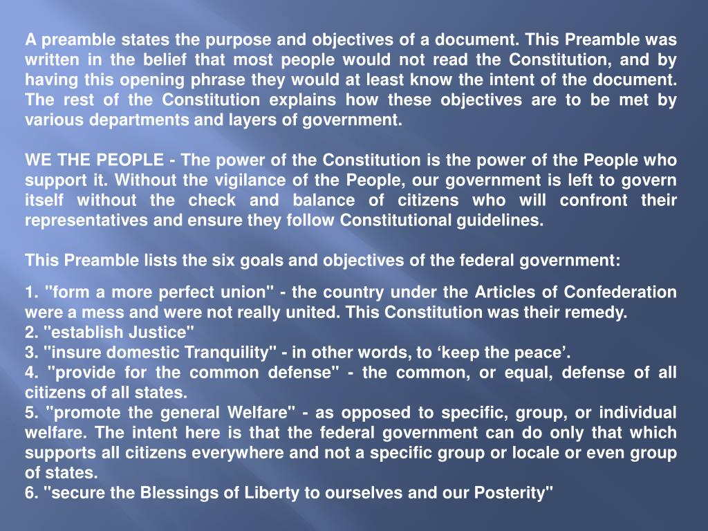A preamble states the purpose and objectives of a document. This Preamble was written in the belief that most people would not read the Constitution, and by having this opening phrase they would at least know the intent of the document. The rest of the Constitution explains how these objectives are to be met by various departments and layers of government.