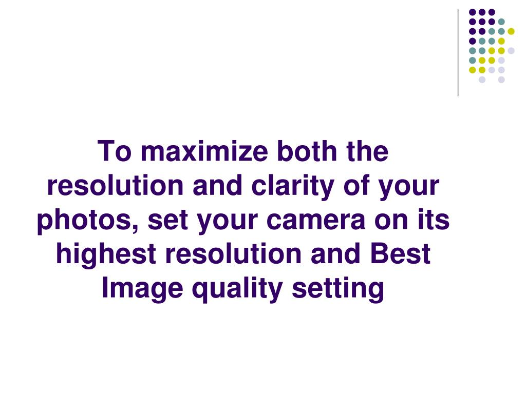 To maximize both the resolution and clarity of your photos, set your camera on its highest resolution and Best Image quality setting