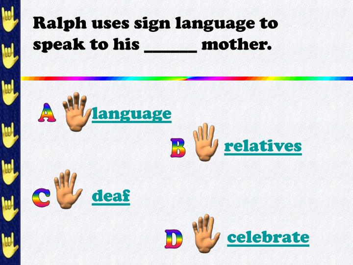 Ralph uses sign language to speak to his mother