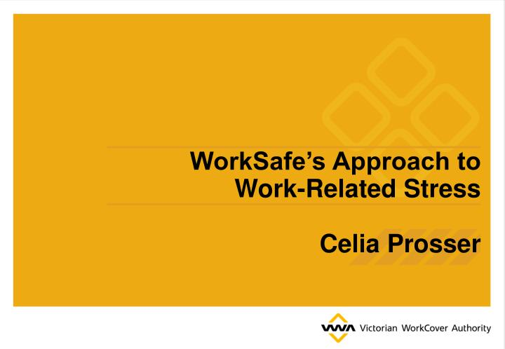 Worksafe s approach to work related stress celia prosser