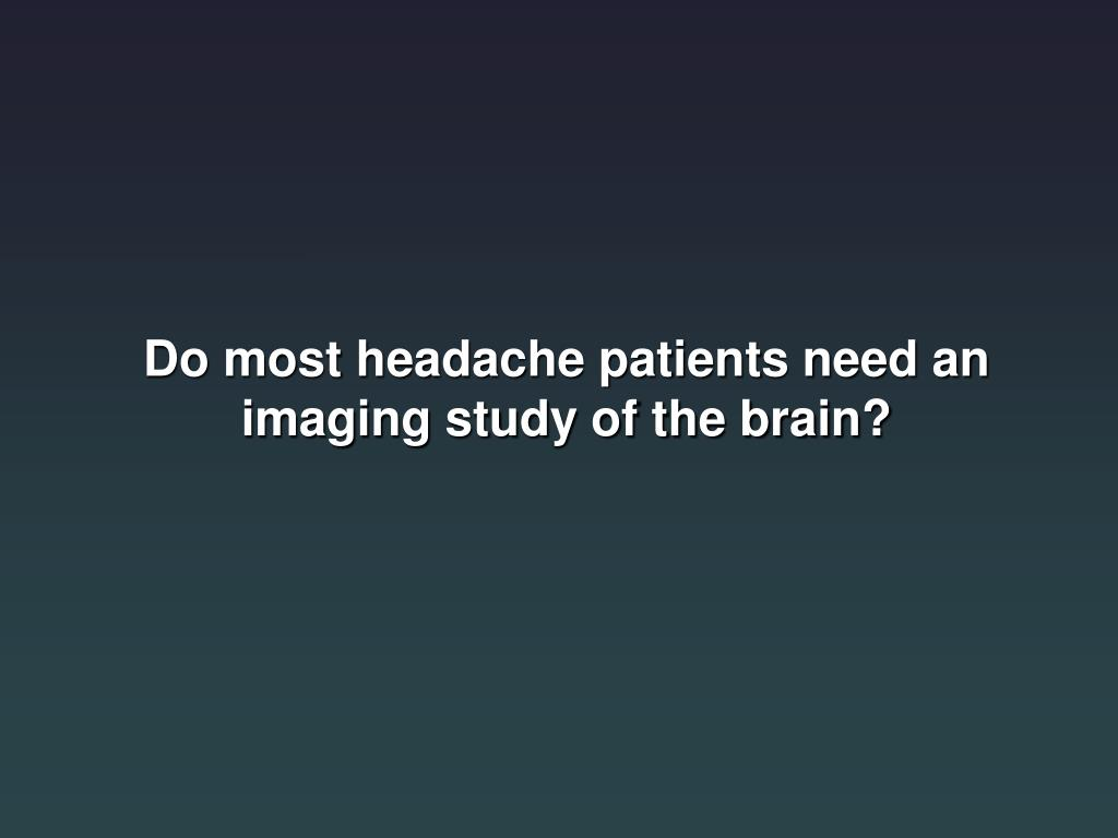 Do most headache patients need an imaging study of the brain?