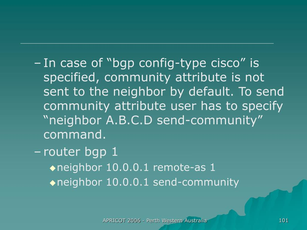 "In case of ""bgp config-type cisco"" is specified, community attribute is not sent to the neighbor by default. To send community attribute user has to specify ""neighbor A.B.C.D send-community"" command."