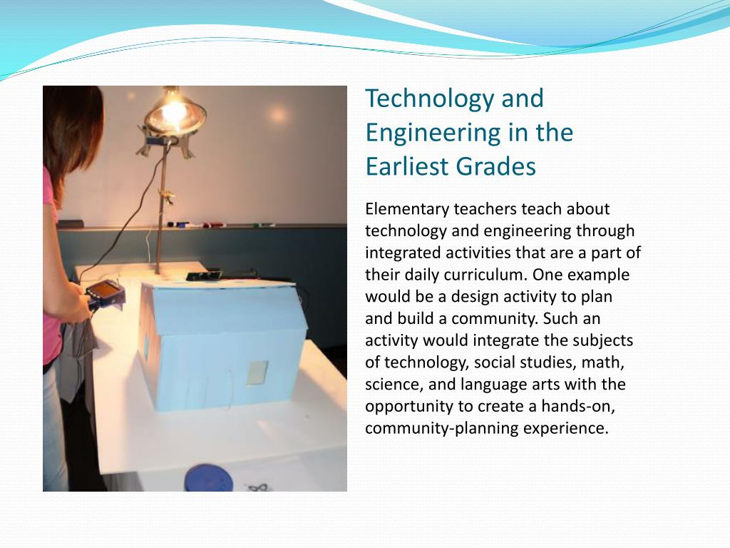 Elementary teachers teach about technology and engineering through integrated activities that are a part of their daily curriculum. One example would be a design activity to plan and build a community. Such an activity would integrate the subjects of technology, social studies, math, science, and language arts with the opportunity to create a hands-on, community-planning experience.