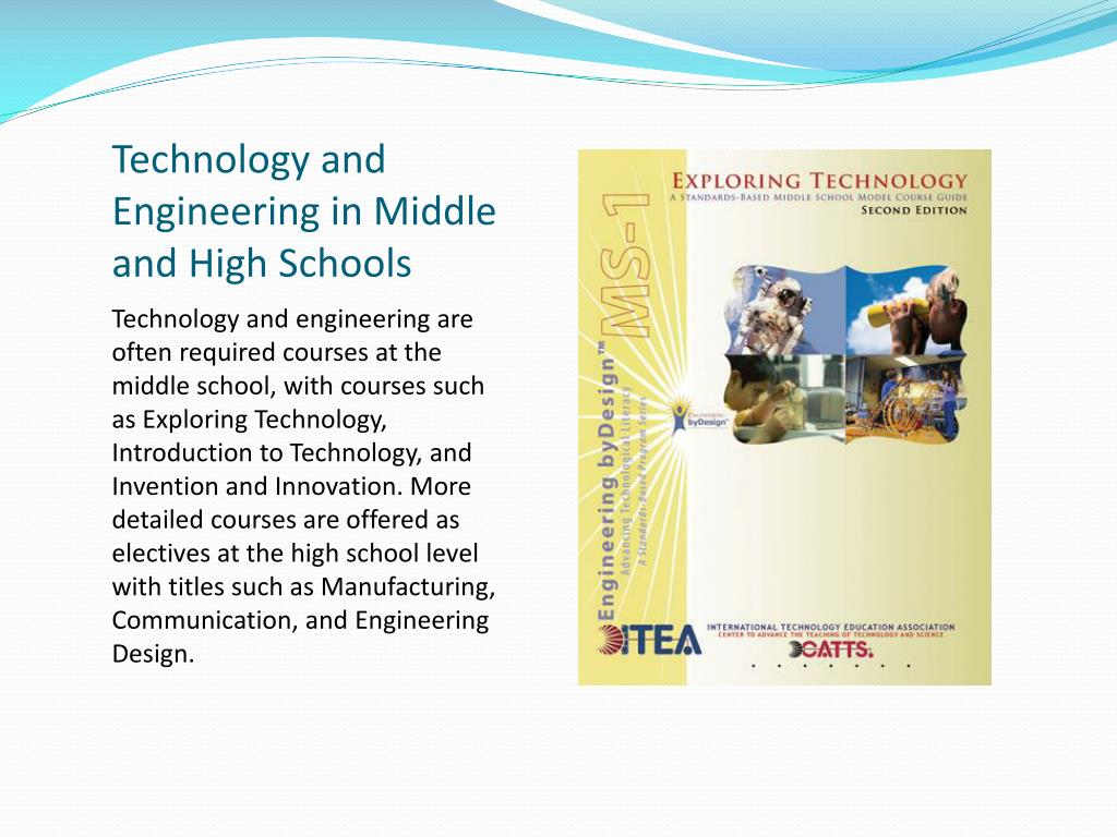 Technology and engineering are often required courses at the middle school, with courses such as Exploring Technology, Introduction to Technology, and Invention and Innovation. More detailed courses are offered as electives at the high school level with titles such as Manufacturing, Communication, and Engineering Design.