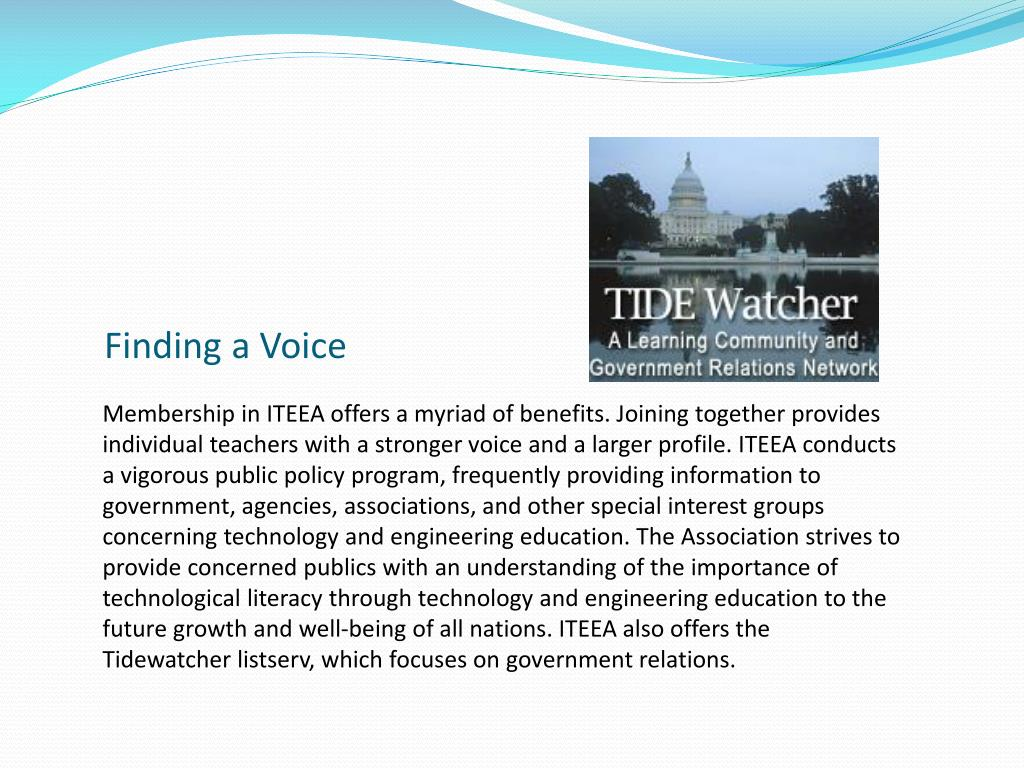 Membership in ITEEA offers a myriad of benefits. Joining together provides individual teachers with a stronger voice and a larger profile. ITEEA conducts a vigorous public policy program, frequently providing information to government, agencies, associations, and other special interest groups concerning technology and engineering education. The Association strives to provide concerned publics with an understanding of the importance of technological literacy through technology and engineering education to the future growth and well-being of all nations. ITEEA also offers the Tidewatcher listserv, which focuses on government relations.