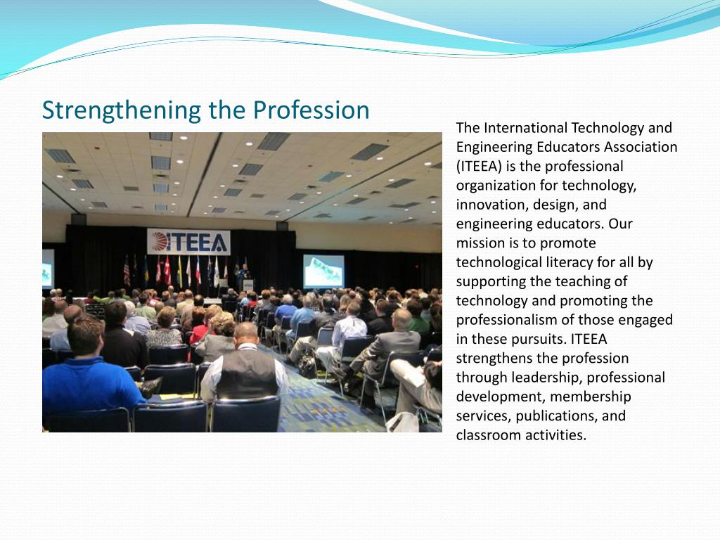 The International Technology and Engineering Educators Association (ITEEA) is the professional organization for technology, innovation, design, and engineering educators. Our mission is to promote technological literacy for all by supporting the teaching of technology and promoting the professionalism of those engaged in these pursuits. ITEEA strengthens the profession through leadership, professional development, membership services, publications, and classroom activities.