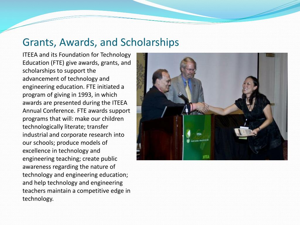 ITEEA and its Foundation for Technology Education (FTE) give awards, grants, and scholarships to support the advancement of technology and engineering education. FTE initiated a program of giving in 1993, in which awards are presented during the ITEEA Annual Conference. FTE awards support programs that will: make our children technologically literate; transfer industrial and corporate research into our schools; produce models of excellence in technology and engineering teaching; create public awareness regarding the nature of technology and engineering education; and help technology and engineering teachers maintain a competitive edge in technology.