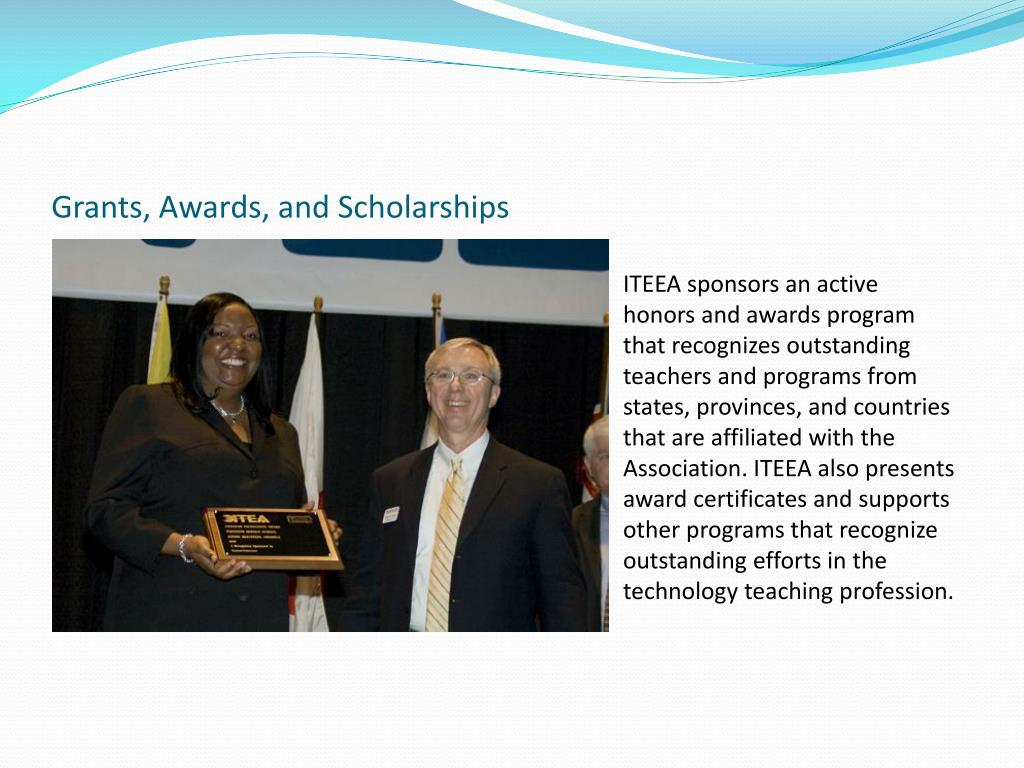 ITEEA sponsors an active honors and awards program that recognizes outstanding teachers and programs from states, provinces, and countries that are affiliated with the Association. ITEEA also presents award certificates and supports other programs that recognize outstanding efforts in the technology teaching profession.