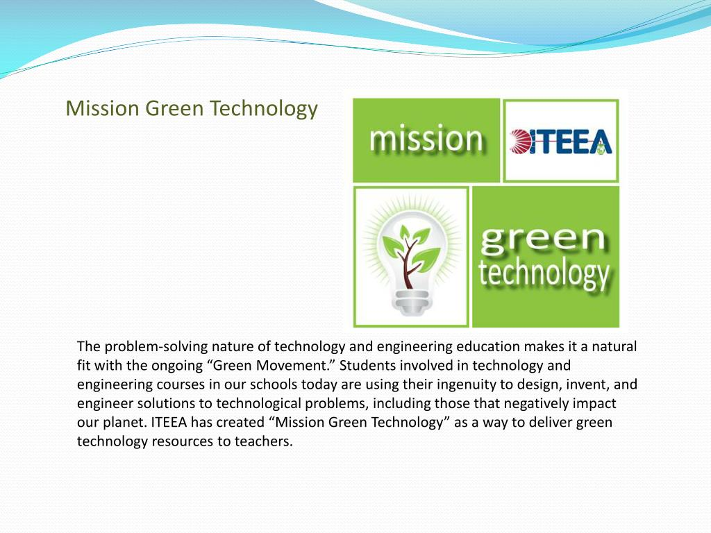"The problem-solving nature of technology and engineering education makes it a natural fit with the ongoing ""Green Movement."" Students involved in technology and engineering courses in our schools today are using their ingenuity to design, invent, and engineer solutions to technological problems, including those that negatively impact our planet. ITEEA has created ""Mission Green Technology"" as a way to deliver green technology resources to teachers."