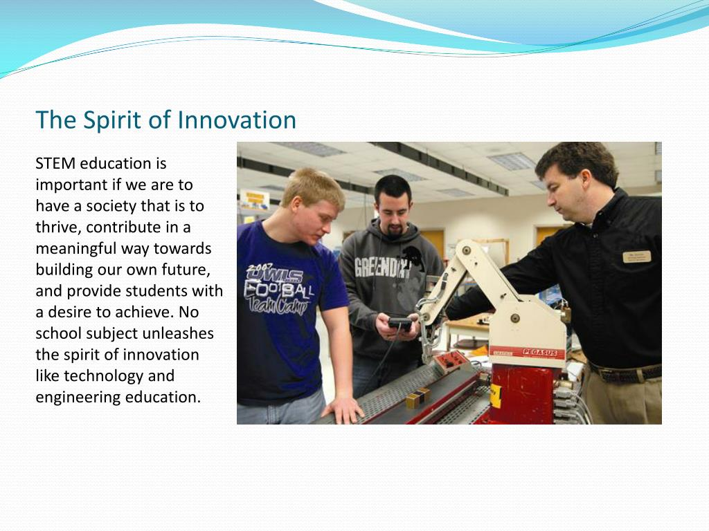 STEM education is important if we are to have a society that is to thrive, contribute in a meaningful way towards building our own future, and provide students with a desire to achieve. No school subject unleashes the spirit of innovation like technology and engineering education.