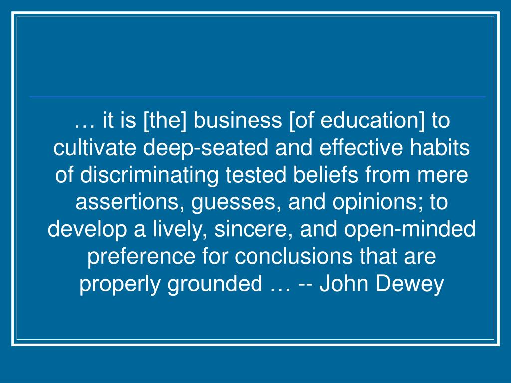 … it is [the] business [of education] to cultivate deep-seated and effective habits of discriminating tested beliefs from mere assertions, guesses, and opinions; to develop a lively, sincere, and open-minded preference for conclusions that are properly grounded … -- John Dewey