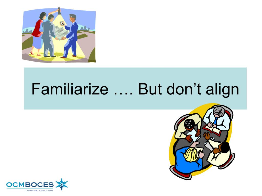 Familiarize …. But don't align