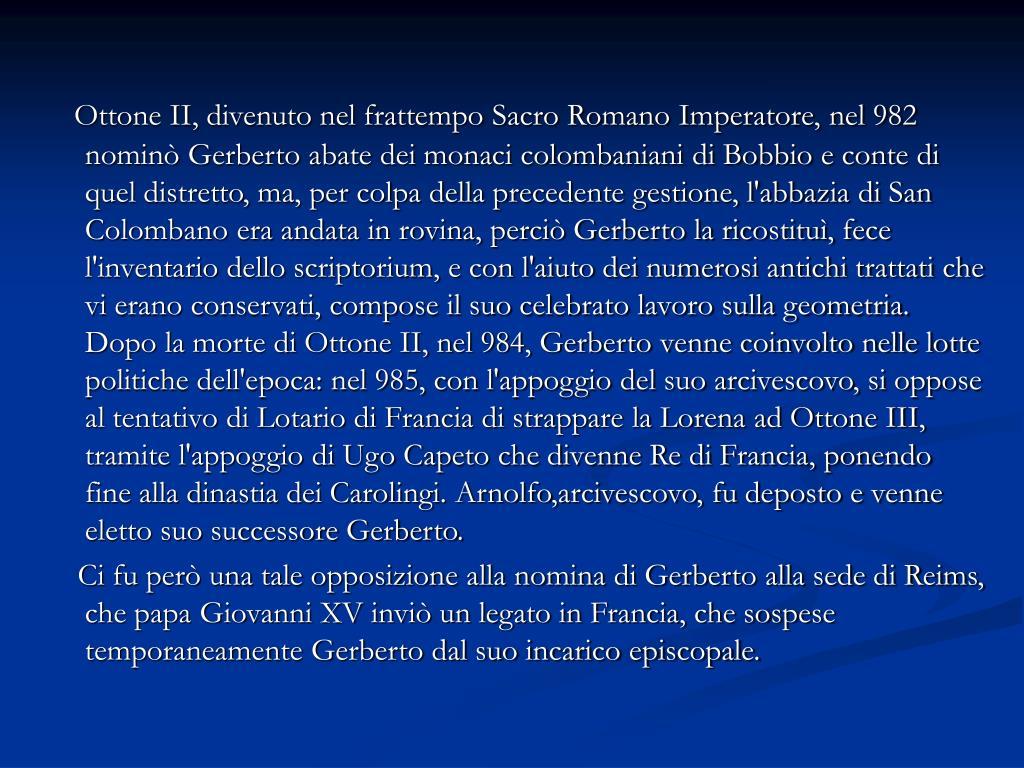 Ottone II, divenuto nel frattempo Sacro Romano Imperatore, nel 982 nominò Gerberto abate dei monaci colombaniani di Bobbio e conte di quel distretto, ma, per colpa della precedente gestione, l'abbazia di San Colombano era andata in rovina, perciò Gerberto la ricostituì, fece l'inventario dello scriptorium, e con l'aiuto dei numerosi antichi trattati che vi erano conservati, compose il suo celebrato lavoro sulla geometria. Dopo la morte di Ottone II, nel 984, Gerberto venne coinvolto nelle lotte politiche dell'epoca: nel 985, con l'appoggio del suo arcivescovo, si oppose al tentativo di Lotario di Francia di strappare la Lorena ad Ottone III, tramite l'appoggio di Ugo Capeto che divenne Re di Francia, ponendo fine alla dinastia dei Carolingi. Arnolfo,arcivescovo, fu deposto e venne eletto suo successore Gerberto.