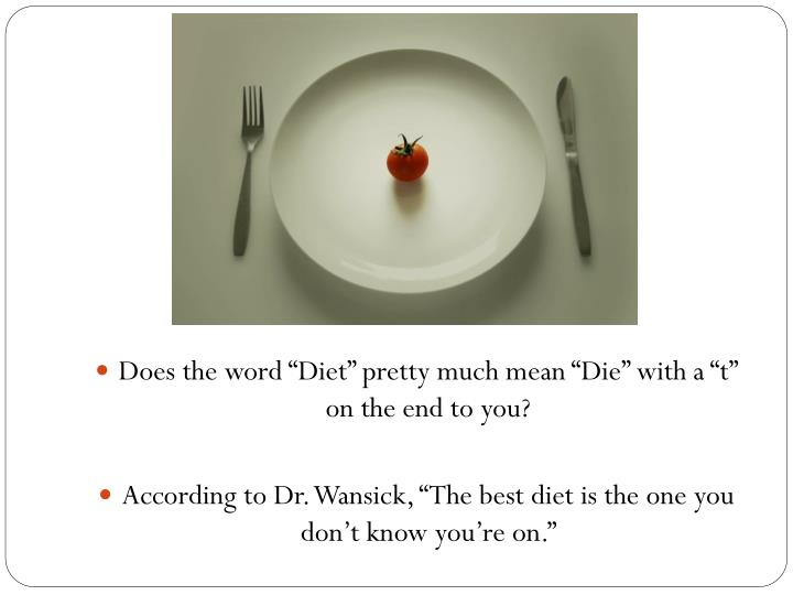 "Does the word ""Diet"" pretty much mean ""Die"" with a ""t"" on the end to you?"