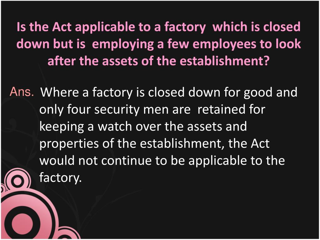 Is the Act applicable to a factory  which is closed down but is  employing a few employees to look after the assets of the establishment?