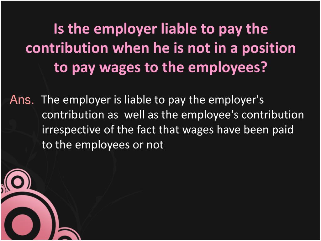 Is the employer liable to pay the contribution when he is not in a position to pay wages to the employees?