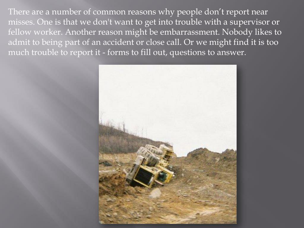 There are a number of common reasons why people don't report near misses. One is that we don't want to get into trouble with a supervisor or fellow worker. Another reason might be embarrassment. Nobody likes to admit to being part of an accident or close call. Or we might find it is too much trouble to report it - forms to fill out, questions to answer.