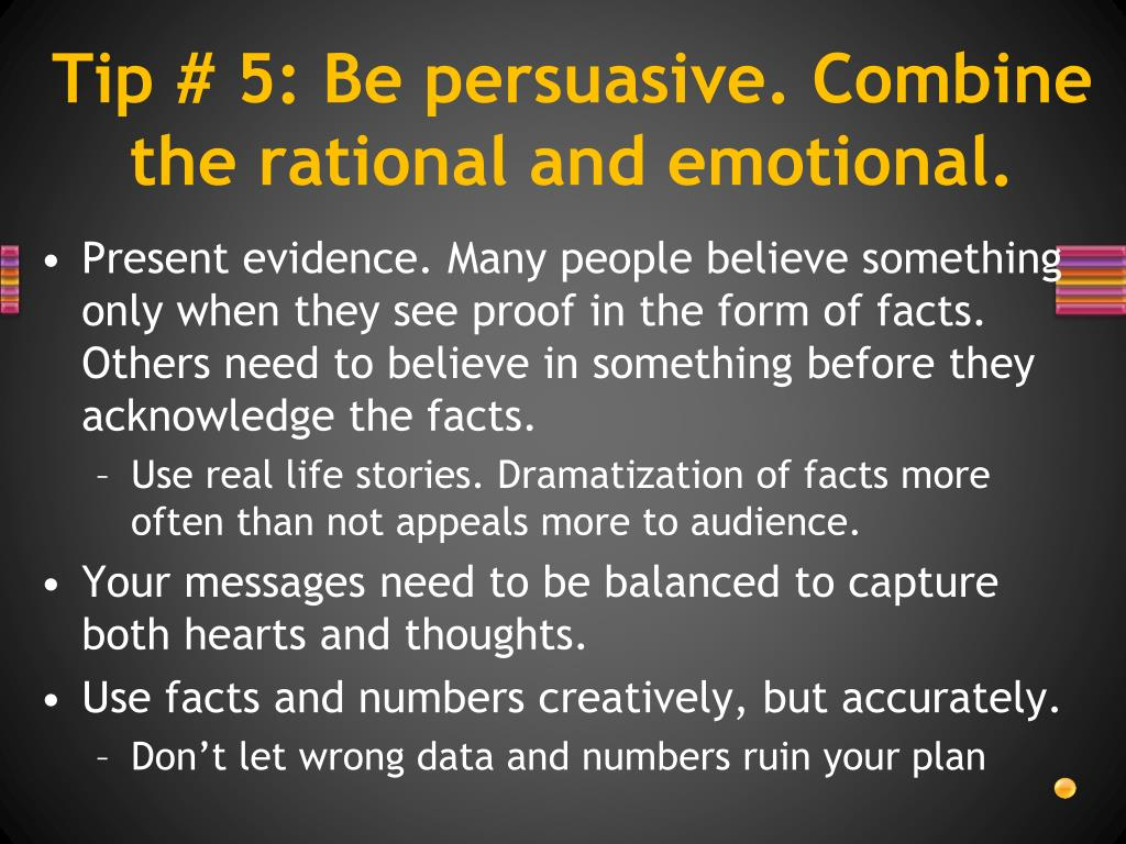 Tip # 5: Be persuasive. Combine the rational and emotional.