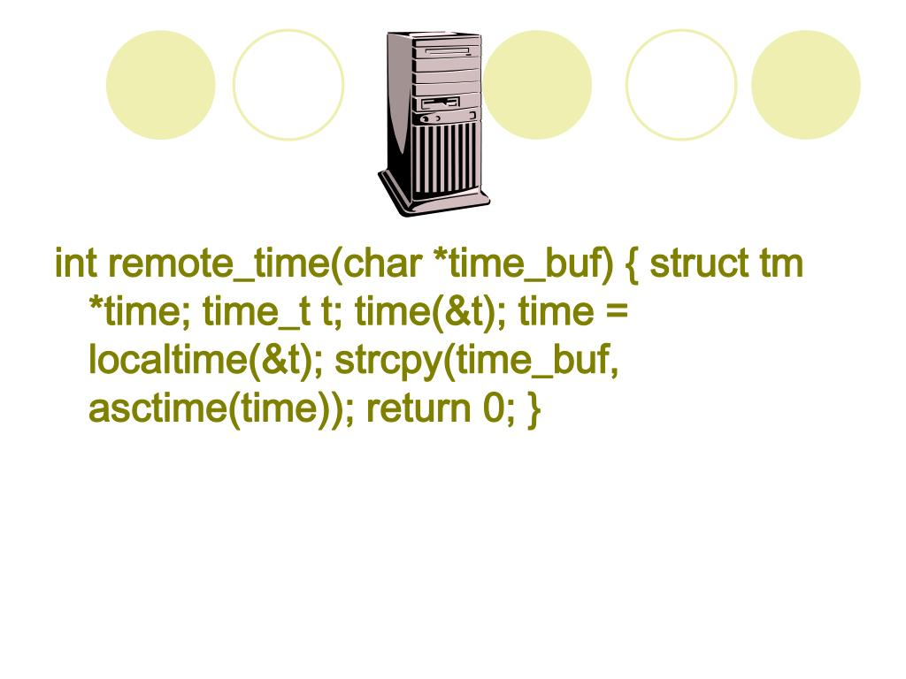 int remote_time(char *time_buf) { struct tm *time; time_t t; time(&t); time = localtime(&t); strcpy(time_buf, asctime(time)); return 0; }