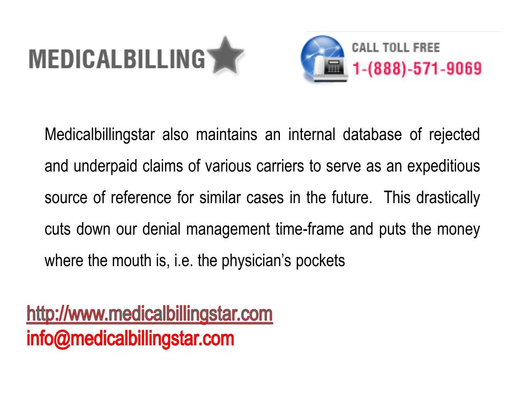 Medicalbillingstar also maintains an internal database of rejected and underpaid claims of various carriers to serve as an expeditious source of reference for similar cases in the future.  This drastically cuts down our denial management time-frame and puts the money where the mouth is, i.e. the physician's pockets