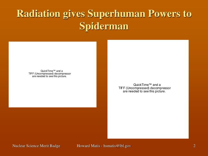 Radiation gives superhuman powers to spiderman