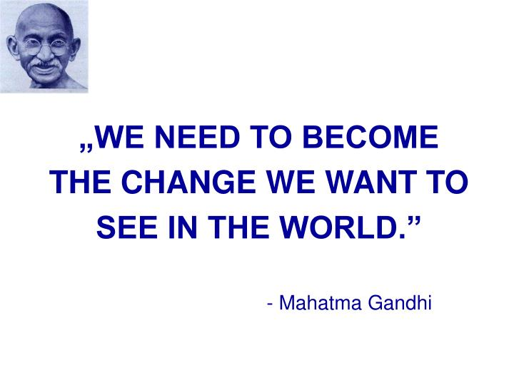 """WE NEED TO BECOME THE CHANGE WE WANT TO SEE IN THE WORLD."""