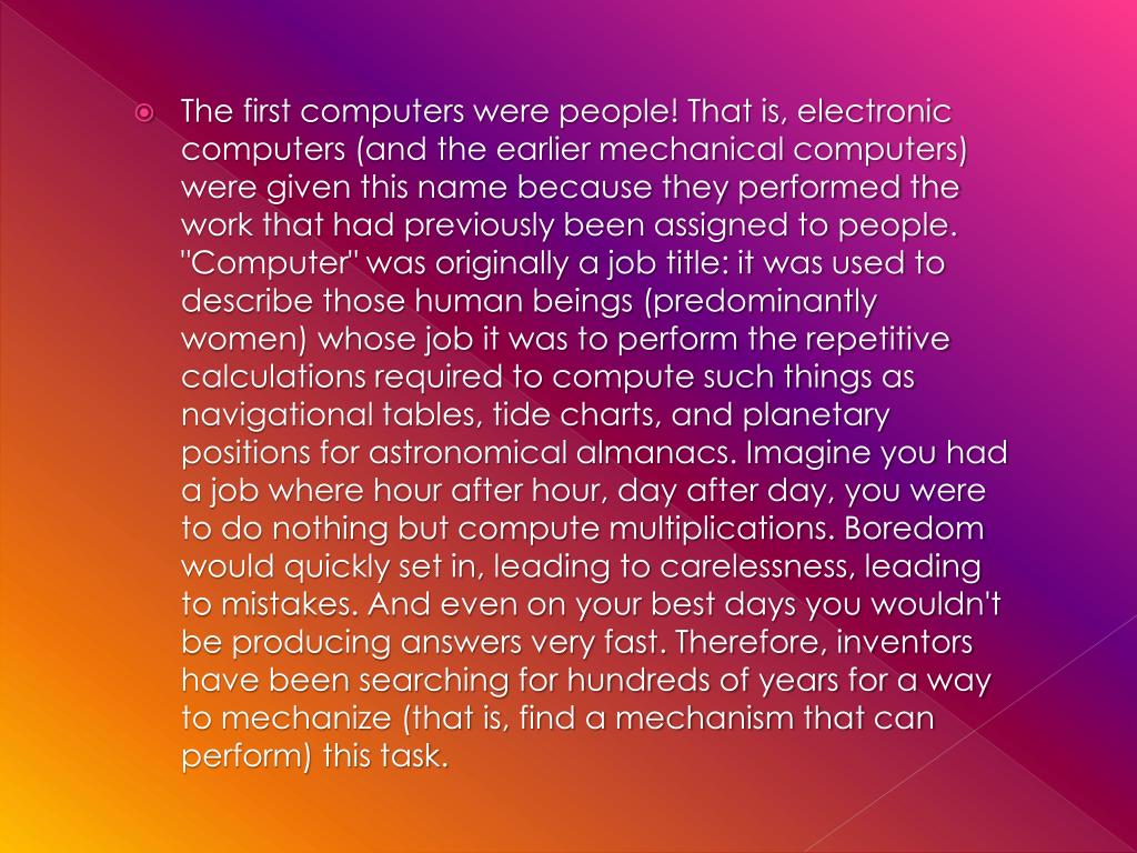 The first computers were people! That is, electronic computers (and the earlier mechanical computers) were given this