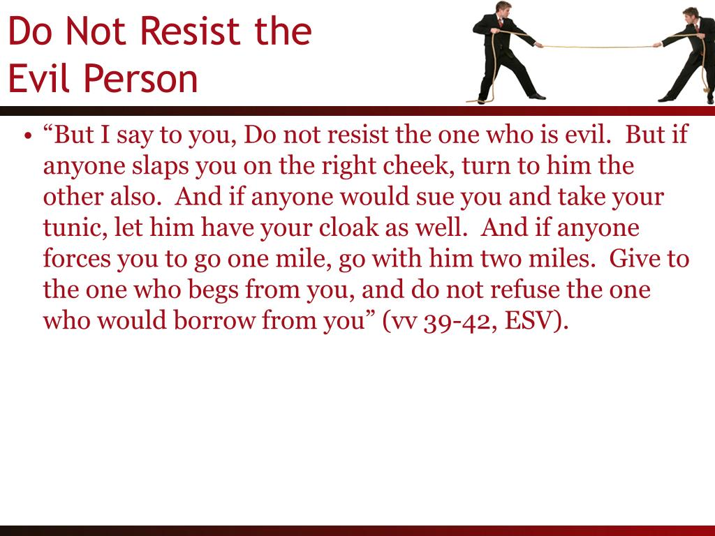 """But I say to you, Do not resist the one who is evil.  But if anyone slaps you on the right cheek, turn to him the other also.  And if anyone would sue you and take your tunic, let him have your cloak as well.  And if anyone forces you to go one mile, go with him two miles.  Give to the one who begs from you, and do not refuse the one who would borrow from you"" (vv 39-42, ESV)."