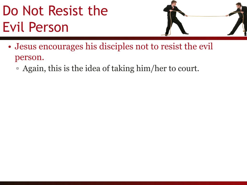 Jesus encourages his disciples not to resist the evil person.