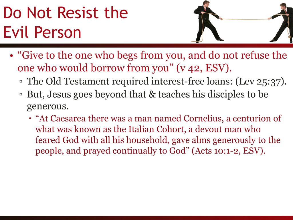 """Give to the one who begs from you, and do not refuse the one who would borrow from you"" (v 42, ESV)."