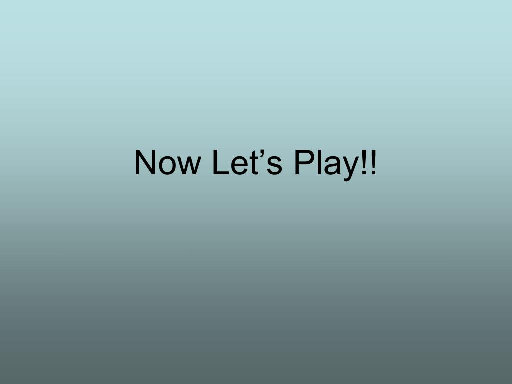 Now Let's Play!!