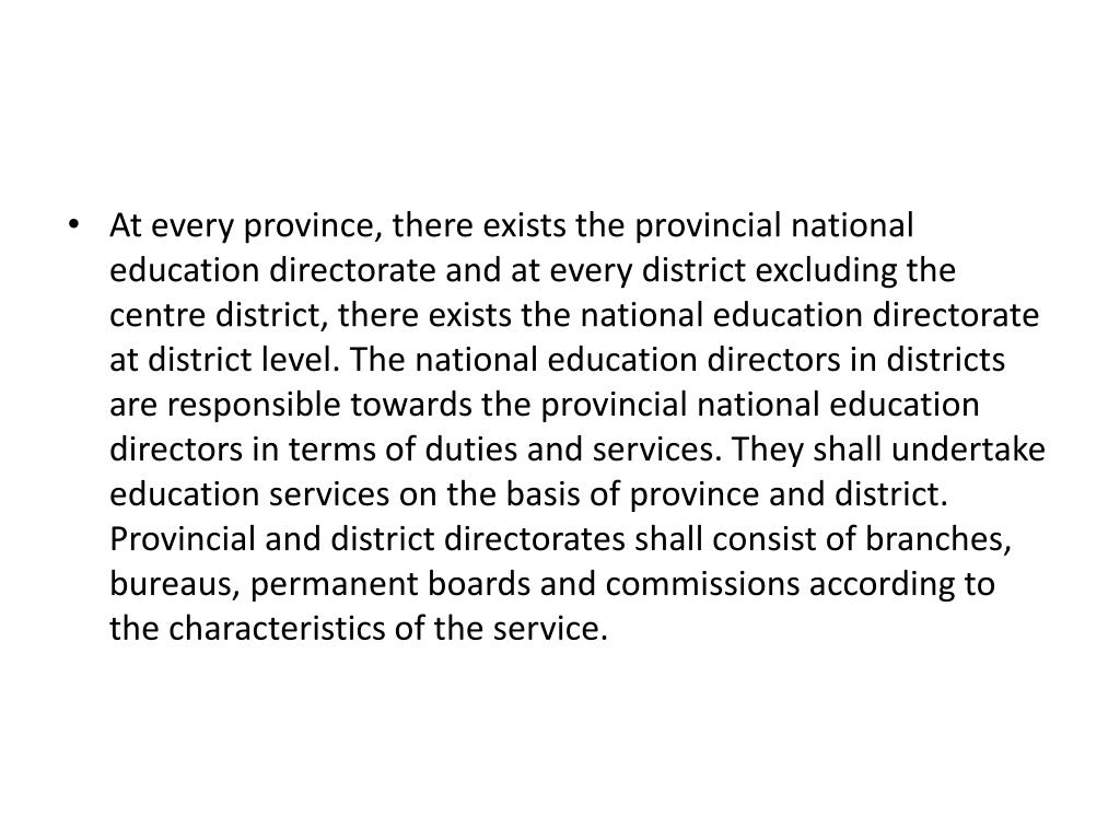 At every province, there exists the provincial national education directorate and at every district excluding the centre district, there exists the national education directorate at district level. The national education directors in districts are responsible towards the provincial national education directors in terms of duties and services. They shall undertake education services on the basis of province and district. Provincial and district directorates shall consist of branches, bureaus, permanent boards and commissions according to the characteristics of the service.