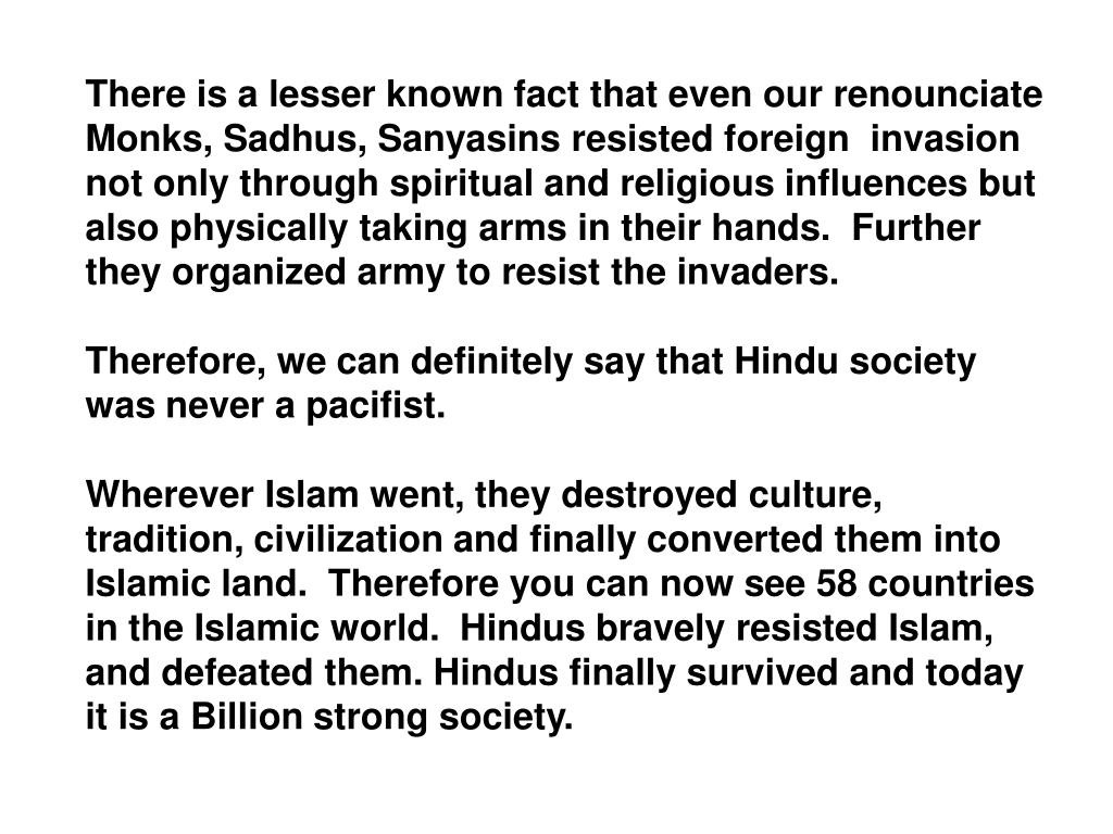 There is a lesser known fact that even our renounciate Monks, Sadhus, Sanyasins resisted foreign  invasion not only through spiritual and religious influences but also physically taking arms in their hands.  Further they organized army to resist the invaders.